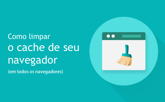 Como limpar o cache do seu navegador de maneira rápida